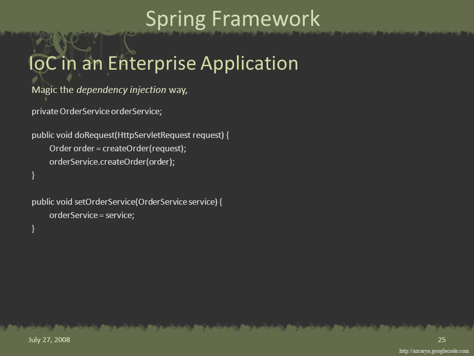 Spring Framework Magic the dependency injection way, private OrderService orderService; public void doRequest(HttpServletRequest request) { Order order = createOrder(request); orderService.createOrder(order); } public void setOrderService(OrderService service) { orderService = service; } IoC in an Enterprise Application 25July 27, 2008