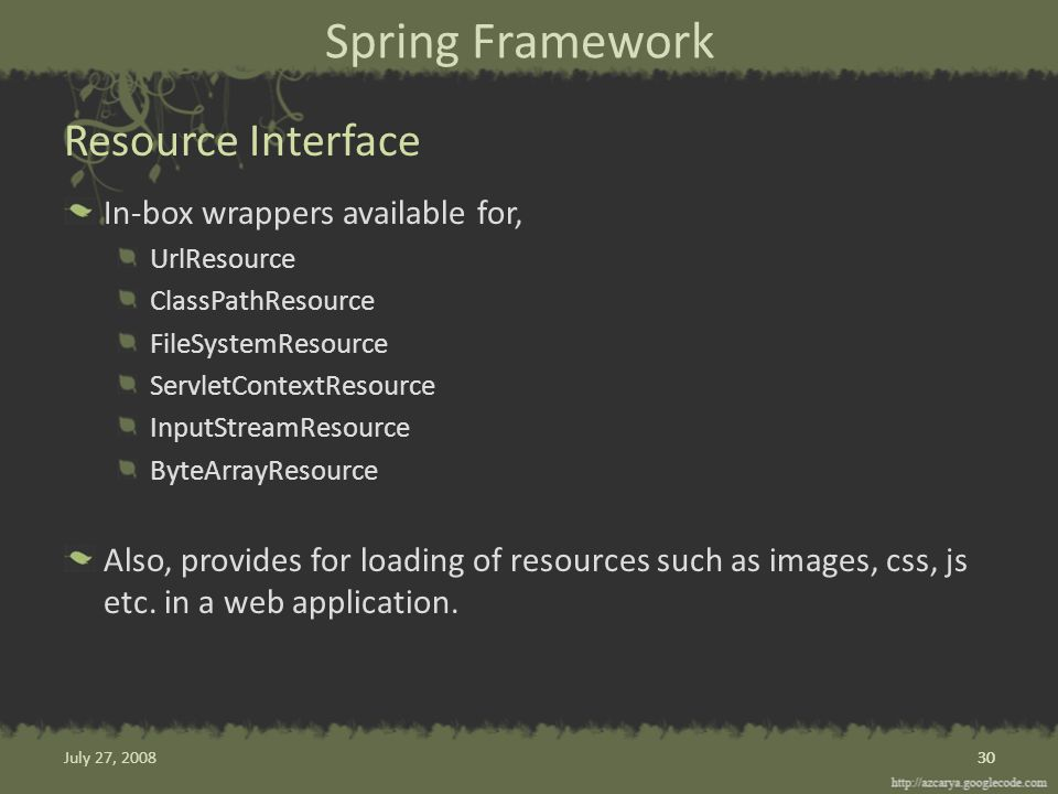 Spring Framework In-box wrappers available for, UrlResource ClassPathResource FileSystemResource ServletContextResource InputStreamResource ByteArrayResource Also, provides for loading of resources such as images, css, js etc.