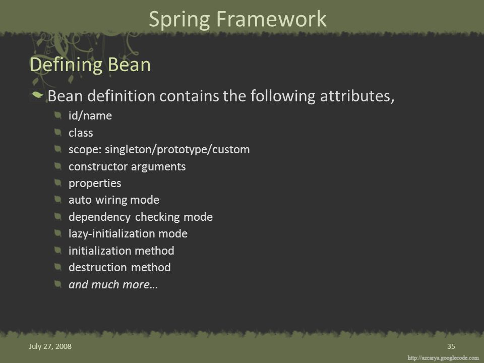Spring Framework Bean definition contains the following attributes, id/name class scope: singleton/prototype/custom constructor arguments properties auto wiring mode dependency checking mode lazy-initialization mode initialization method destruction method and much more… Defining Bean 35July 27, 2008