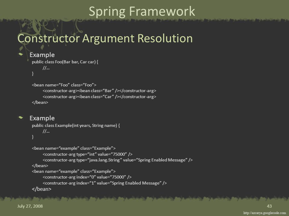 Spring Framework Example public class Foo(Bar bar, Car car) { //… } Example public class Example(int years, String name) { //… } Constructor Argument Resolution 43July 27, 2008