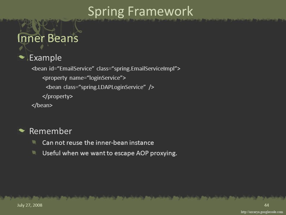 Spring Framework Example Remember Can not reuse the inner-bean instance Useful when we want to escape AOP proxying.