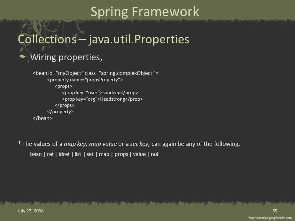 Spring Framework Wiring properties, sandeep Headstrong * The values of a map key, map value or a set key, can again be any of the following, bean | ref | idref | list | set | map | props | value | null Collections – java.util.Properties 55 July 27, 2008