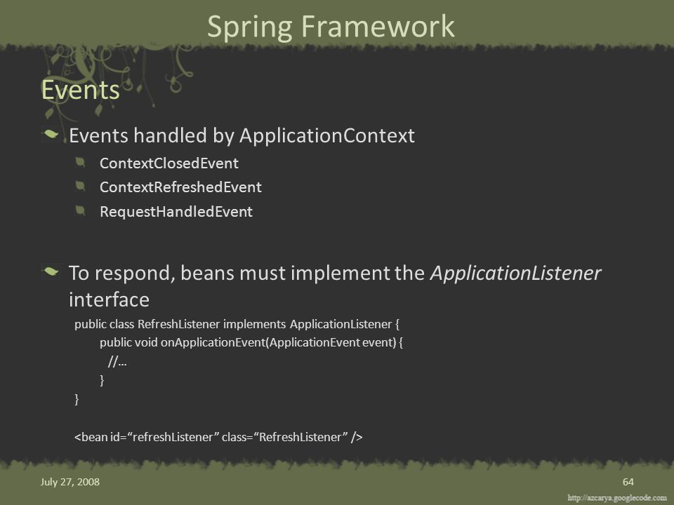 Spring Framework Events handled by ApplicationContext ContextClosedEvent ContextRefreshedEvent RequestHandledEvent To respond, beans must implement the ApplicationListener interface public class RefreshListener implements ApplicationListener { public void onApplicationEvent(ApplicationEvent event) { //… } Events 64July 27, 2008