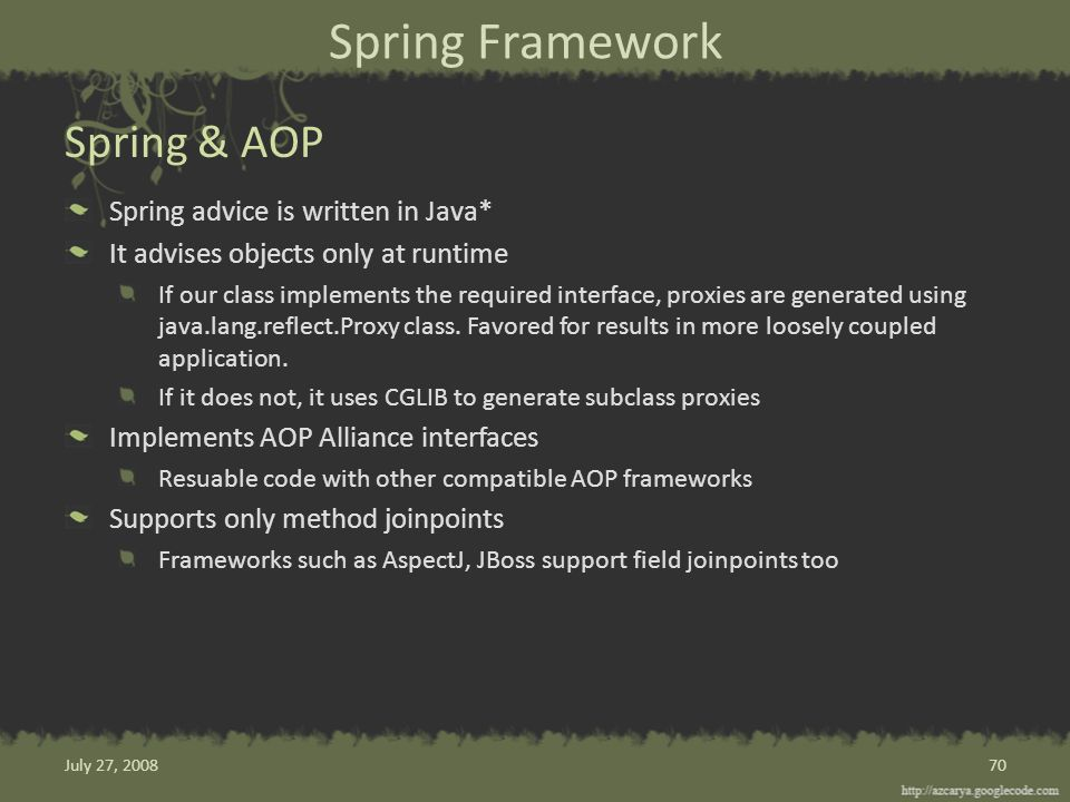 Spring Framework Spring advice is written in Java* It advises objects only at runtime If our class implements the required interface, proxies are generated using java.lang.reflect.Proxy class.