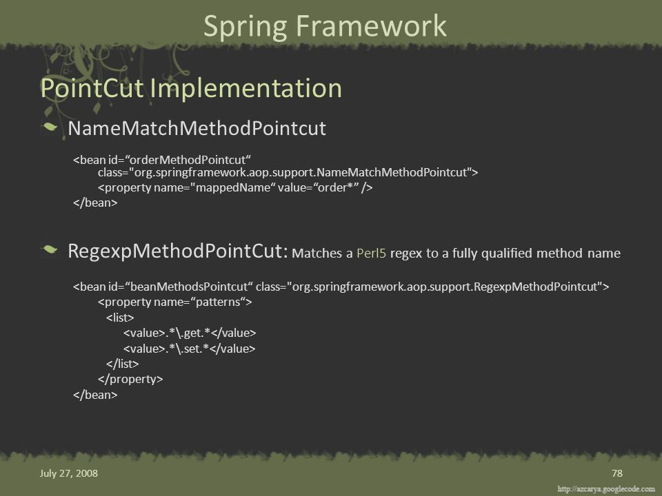 Spring Framework NameMatchMethodPointcut RegexpMethodPointCut: Matches a Perl5 regex to a fully qualified method name.*\.get.*.*\.set.* PointCut Implementation 78July 27, 2008