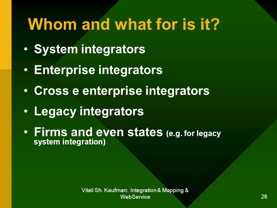 Vitali Sh. Kaufman: Integration & Mapping & WebService 26 Whom and what for is it.