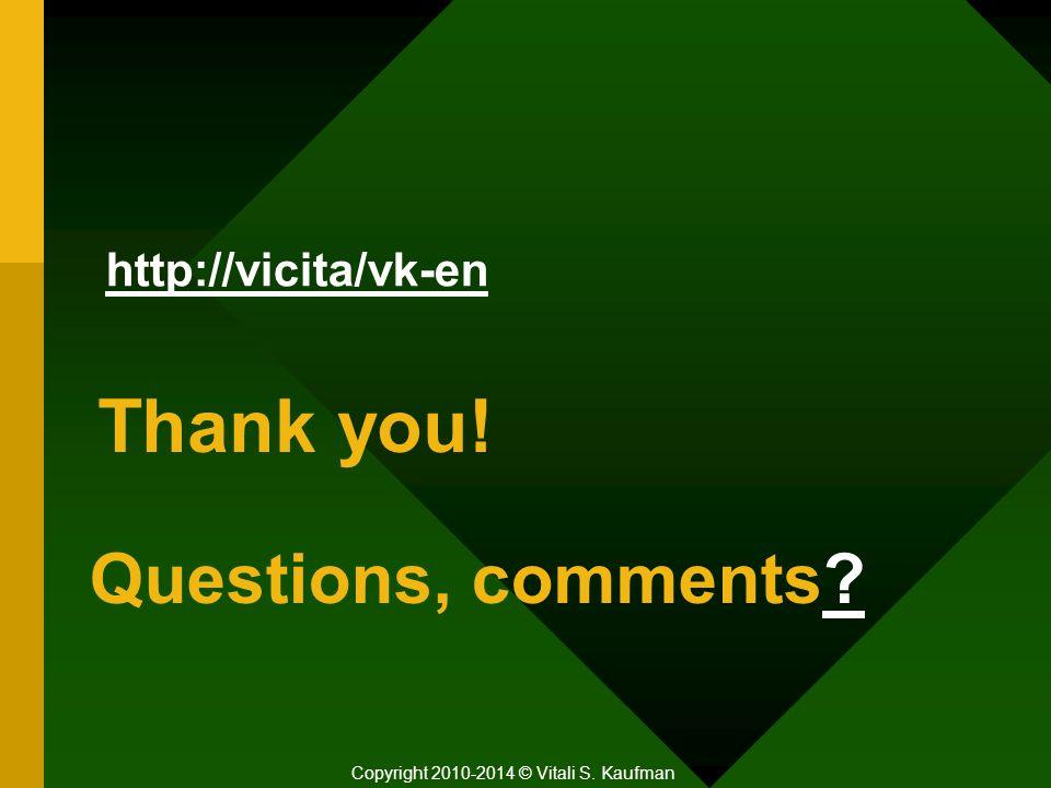 Questions, comments Copyright 2010-2014 © Vitali S. Kaufman Thank you! http://vicita/vk-en