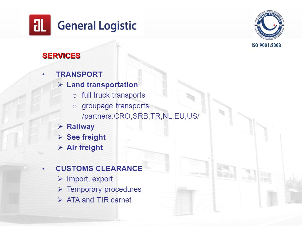 SERVICES TRANSPORT  Land transportation o full truck transports o groupage transports /partners:CRO,SRB,TR,NL,EU,US/  Railway  See freight  Air freight CUSTOMS CLEARANCE  Import, export  Temporary procedures  ATA and TIR carnet ISO 9001:2008