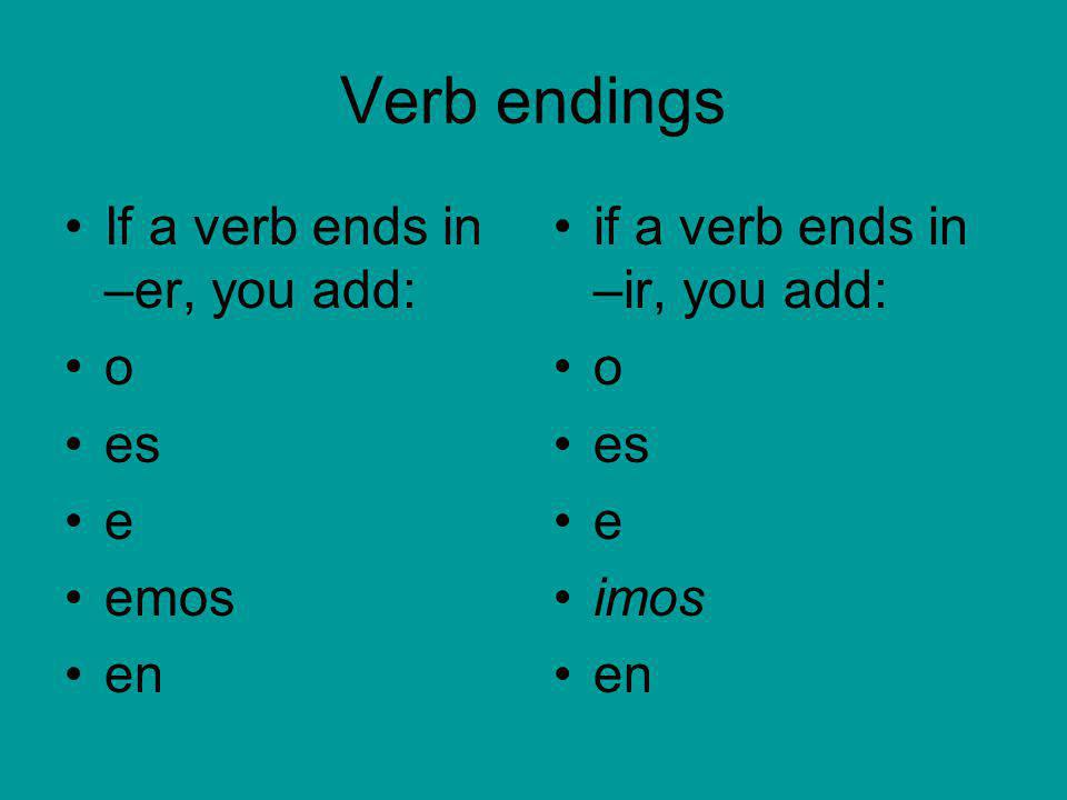 Verb endings If a verb ends in –er, you add: o es e emos en if a verb ends in –ir, you add: o es e imos en