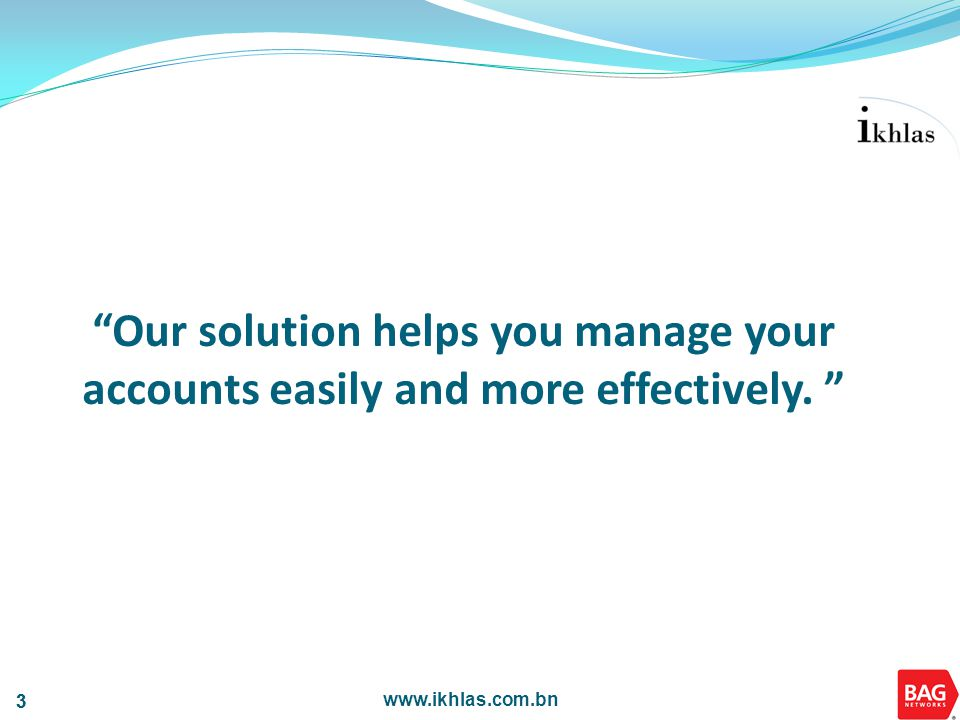 www.ikhlas.com.bn 3 3 Our solution helps you manage your accounts easily and more effectively.