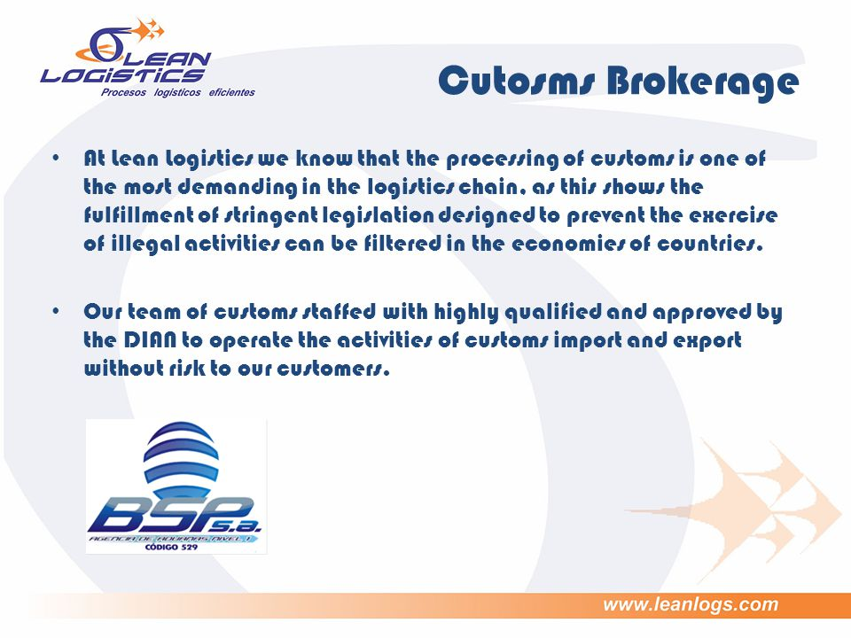Cutosms Brokerage At Lean Logistics we know that the processing of customs is one of the most demanding in the logistics chain, as this shows the fulfillment of stringent legislation designed to prevent the exercise of illegal activities can be filtered in the economies of countries.