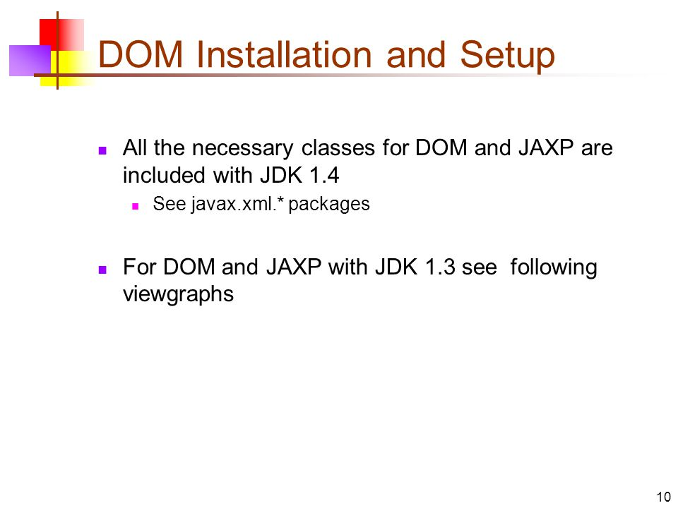 DOM Installation and Setup All the necessary classes for DOM and JAXP are included with JDK 1.4 See javax.xml.* packages For DOM and JAXP with JDK 1.3 see following viewgraphs 10