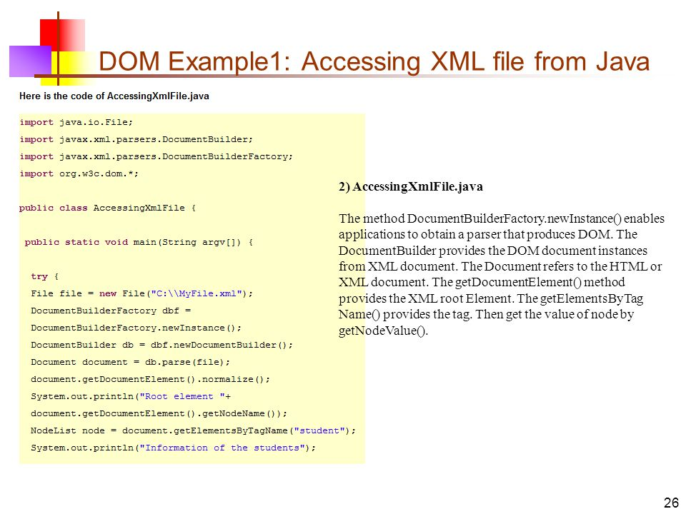 DOM Example1: Accessing XML file from Java 26 2) AccessingXmlFile.java The method DocumentBuilderFactory.newInstance() enables applications to obtain a parser that produces DOM.