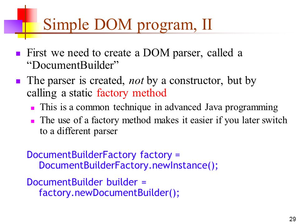 29 Simple DOM program, II First we need to create a DOM parser, called a DocumentBuilder The parser is created, not by a constructor, but by calling a static factory method This is a common technique in advanced Java programming The use of a factory method makes it easier if you later switch to a different parser DocumentBuilderFactory factory = DocumentBuilderFactory.newInstance(); DocumentBuilder builder = factory.newDocumentBuilder();