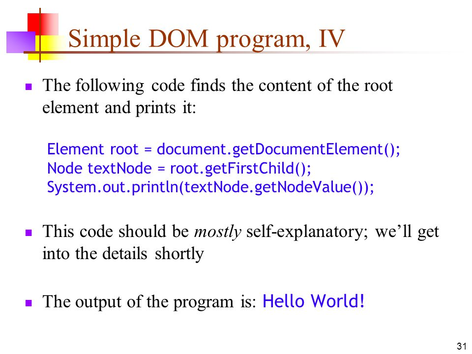 31 Simple DOM program, IV The following code finds the content of the root element and prints it: Element root = document.getDocumentElement(); Node textNode = root.getFirstChild(); System.out.println(textNode.getNodeValue()); This code should be mostly self-explanatory; we'll get into the details shortly The output of the program is: Hello World!