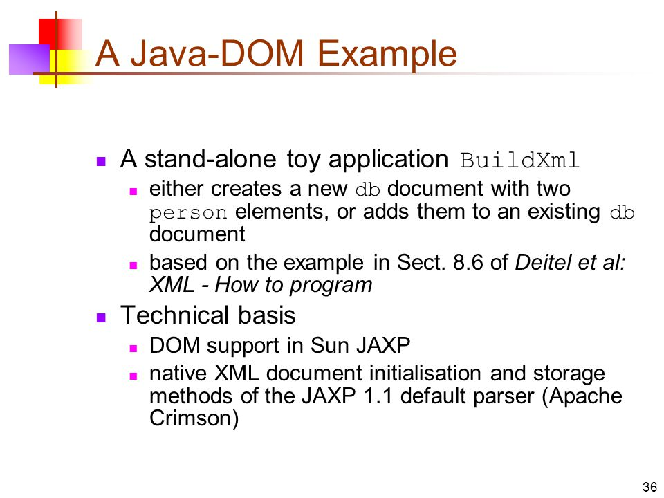 A Java-DOM Example A stand-alone toy application BuildXml either creates a new db document with two person elements, or adds them to an existing db document based on the example in Sect.