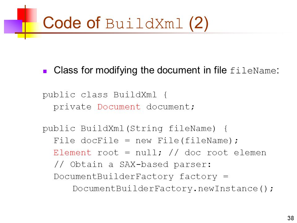 Code of BuildXml (2) Class for modifying the document in file fileName : public class BuildXml { private Document document; public BuildXml(String fileName) { File docFile = new File(fileName); Element root = null; // doc root elemen // Obtain a SAX-based parser: DocumentBuilderFactory factory = DocumentBuilderFactory.newInstance(); 38