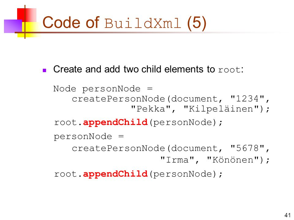 Code of BuildXml (5) Create and add two child elements to root : Node personNode = createPersonNode(document, 1234 , Pekka , Kilpeläinen ); root.appendChild(personNode); personNode = createPersonNode(document, 5678 , Irma , Könönen ); root.appendChild(personNode); 41