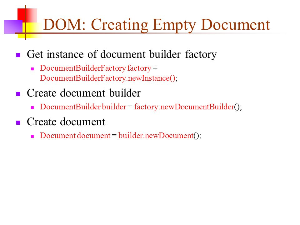 DOM: Creating Empty Document Get instance of document builder factory DocumentBuilderFactory factory = DocumentBuilderFactory.newInstance(); Create document builder DocumentBuilder builder = factory.newDocumentBuilder(); Create document Document document = builder.newDocument();