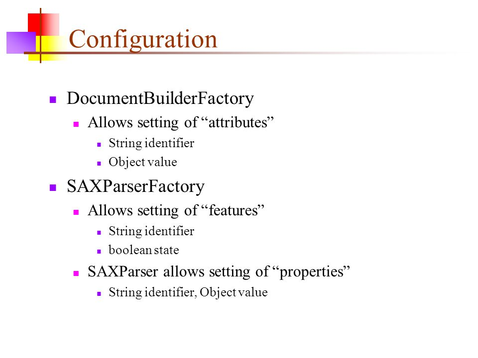 Configuration DocumentBuilderFactory Allows setting of attributes String identifier Object value SAXParserFactory Allows setting of features String identifier boolean state SAXParser allows setting of properties String identifier, Object value