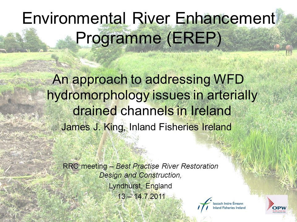 Environmental River Enhancement Programme (EREP) An approach to addressing WFD hydromorphology issues in arterially drained channels in Ireland James