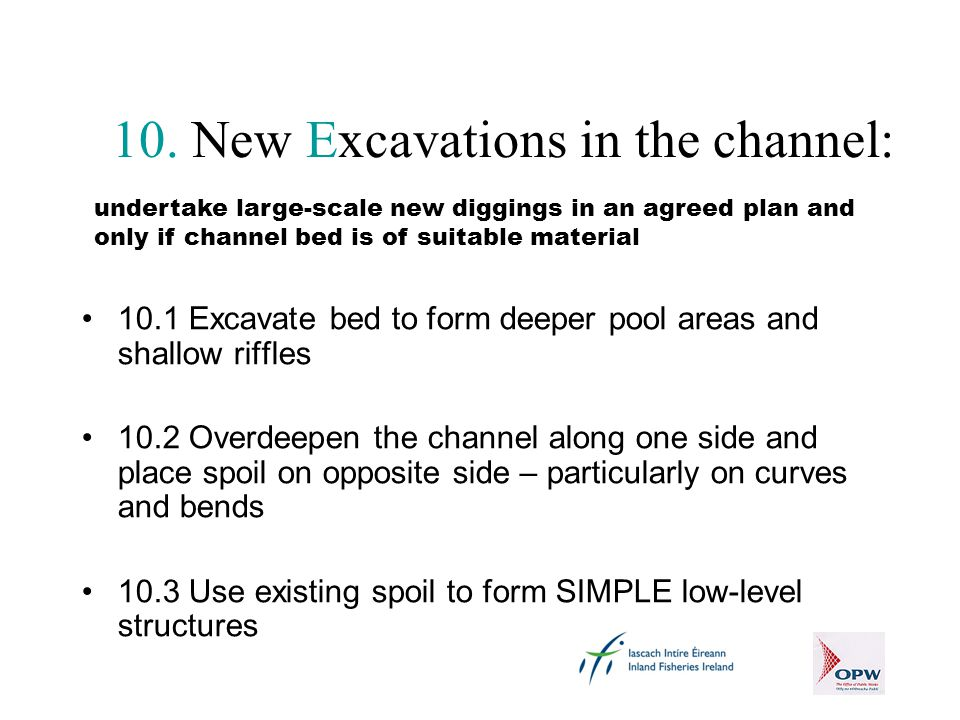 10. New Excavations in the channel: 10.1 Excavate bed to form deeper pool areas and shallow riffles 10.2 Overdeepen the channel along one side and pla