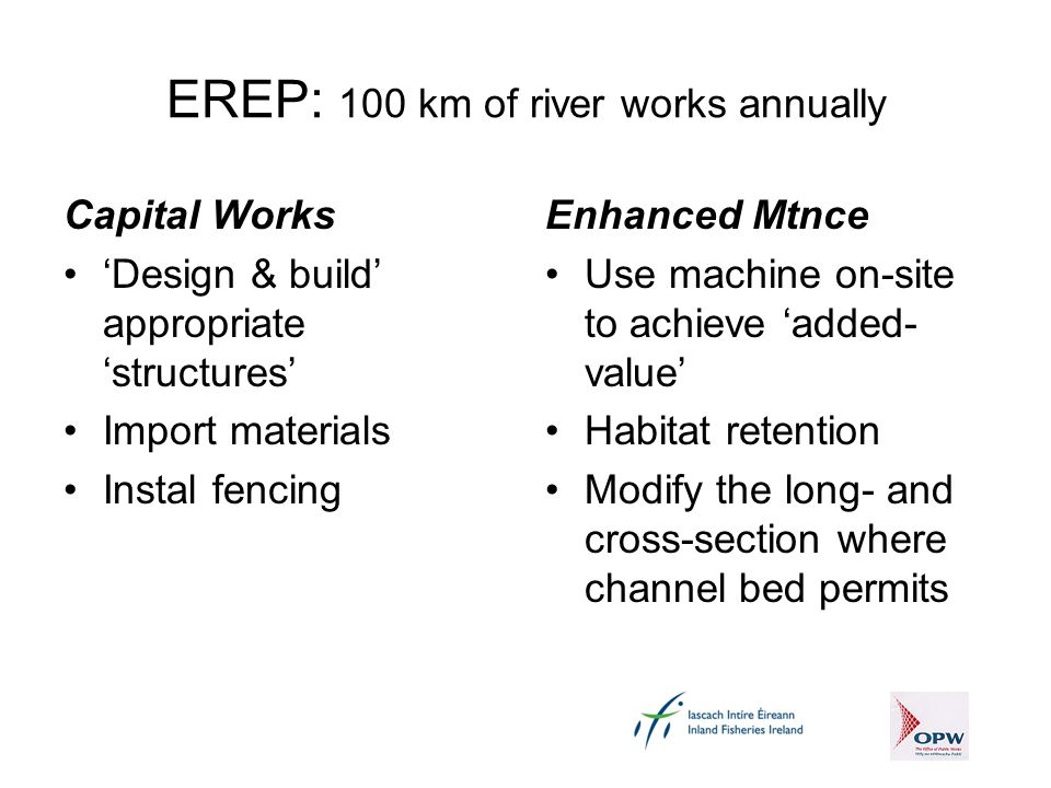 EREP: 100 km of river works annually Capital Works 'Design & build' appropriate 'structures' Import materials Instal fencing Enhanced Mtnce Use machine on-site to achieve 'added- value' Habitat retention Modify the long- and cross-section where channel bed permits