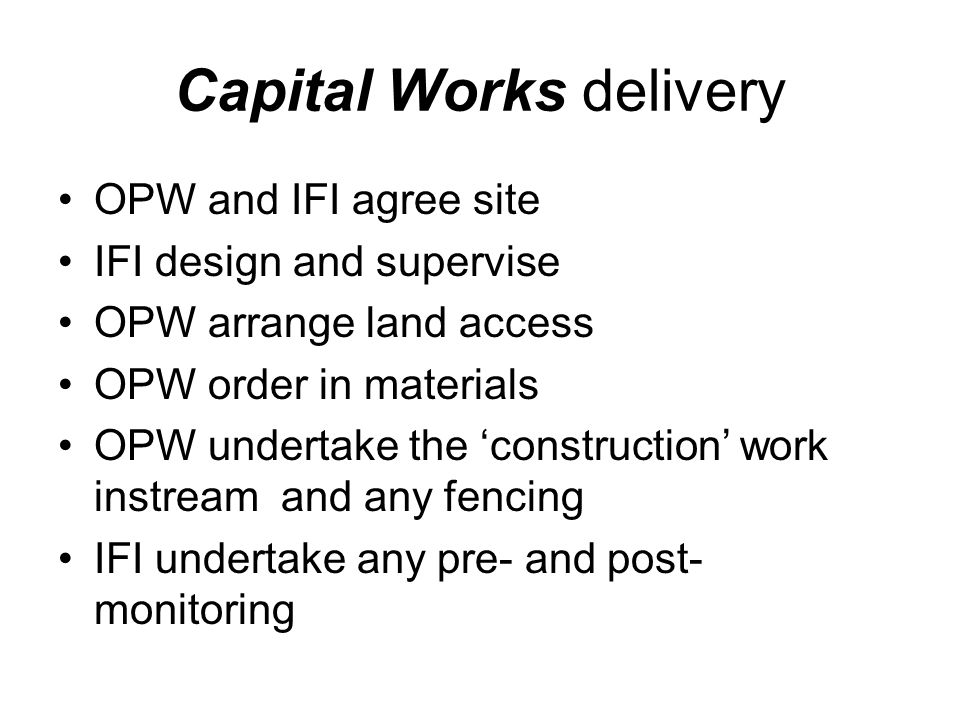 Capital Works delivery OPW and IFI agree site IFI design and supervise OPW arrange land access OPW order in materials OPW undertake the 'construction' work instream and any fencing IFI undertake any pre- and post- monitoring