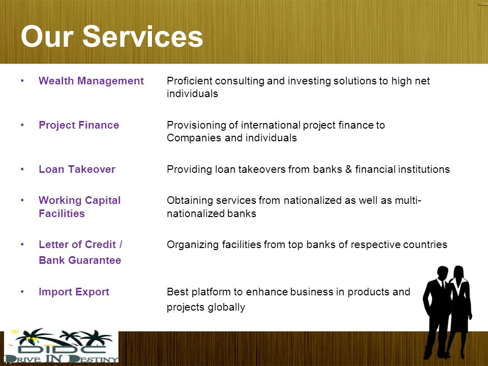Our Services Wealth ManagementProficient consulting and investing solutions to high net individuals Project FinanceProvisioning of international project finance to Companies and individuals Loan TakeoverProviding loan takeovers from banks & financial institutions Working Capital Obtaining services from nationalized as well as multi- Facilities nationalized banks Letter of Credit / Organizing facilities from top banks of respective countries Bank Guarantee Import ExportBest platform to enhance business in products and projects globally