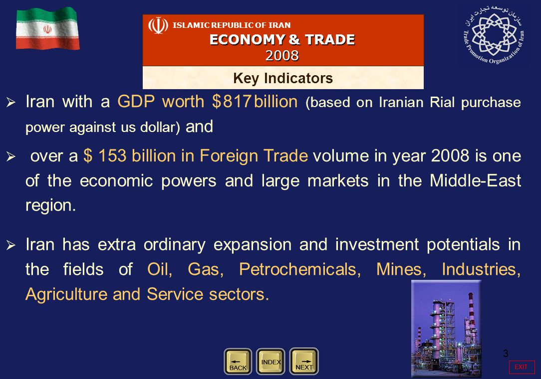 3   Iran with a GDP worth $ 817 billion (based on Iranian Rial purchase power against us dollar) and   over a $ 153 billion in Foreign Trade volume in year 2008 is one of the economic powers and large markets in the Middle-East region.