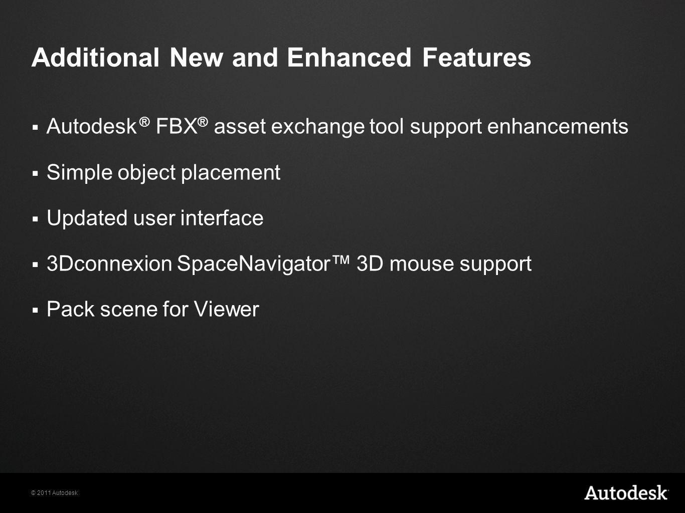 © 2011 Autodesk  Autodesk ® FBX ® asset exchange tool support enhancements  Simple object placement  Updated user interface  3Dconnexion SpaceNavigator™ 3D mouse support  Pack scene for Viewer Additional New and Enhanced Features