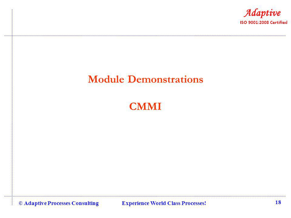 Module Demonstrations CMMI © Adaptive Processes Consulting Experience World Class Processes! 18