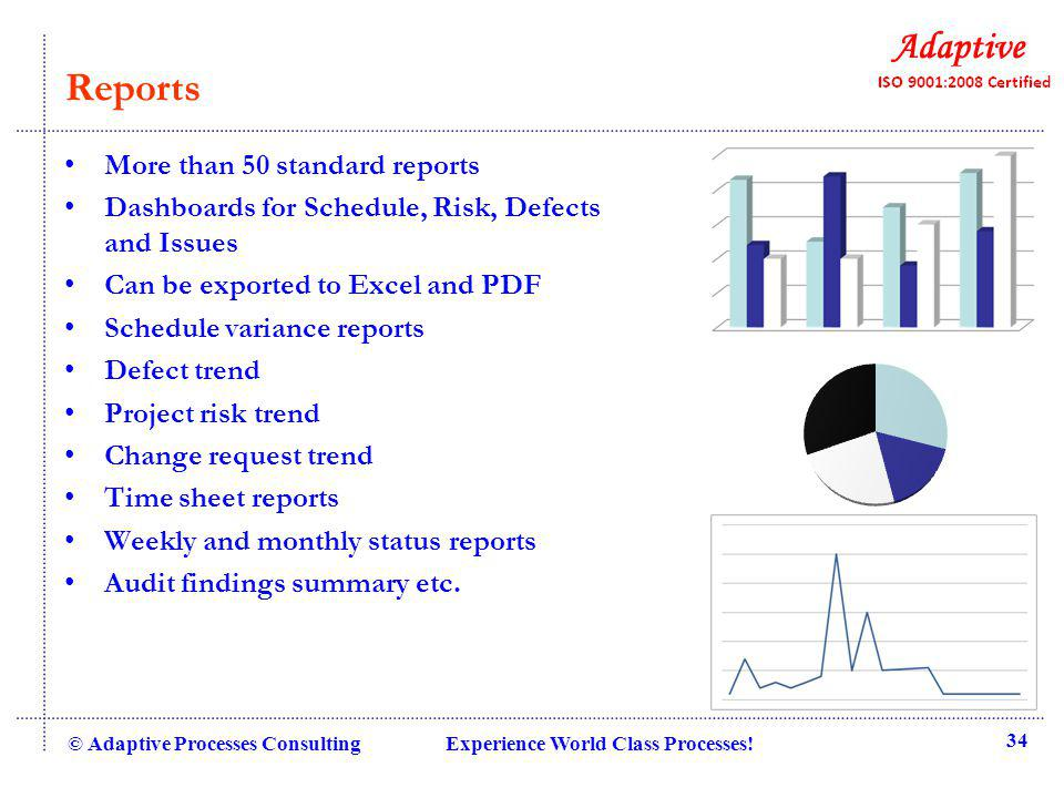 Reports More than 50 standard reports Dashboards for Schedule, Risk, Defects and Issues Can be exported to Excel and PDF Schedule variance reports Defect trend Project risk trend Change request trend Time sheet reports Weekly and monthly status reports Audit findings summary etc.