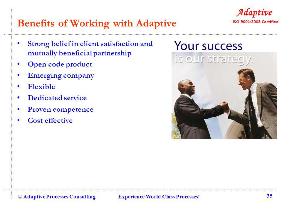 Benefits of Working with Adaptive Strong belief in client satisfaction and mutually beneficial partnership Open code product Emerging company Flexible Dedicated service Proven competence Cost effective © Adaptive Processes Consulting Experience World Class Processes.