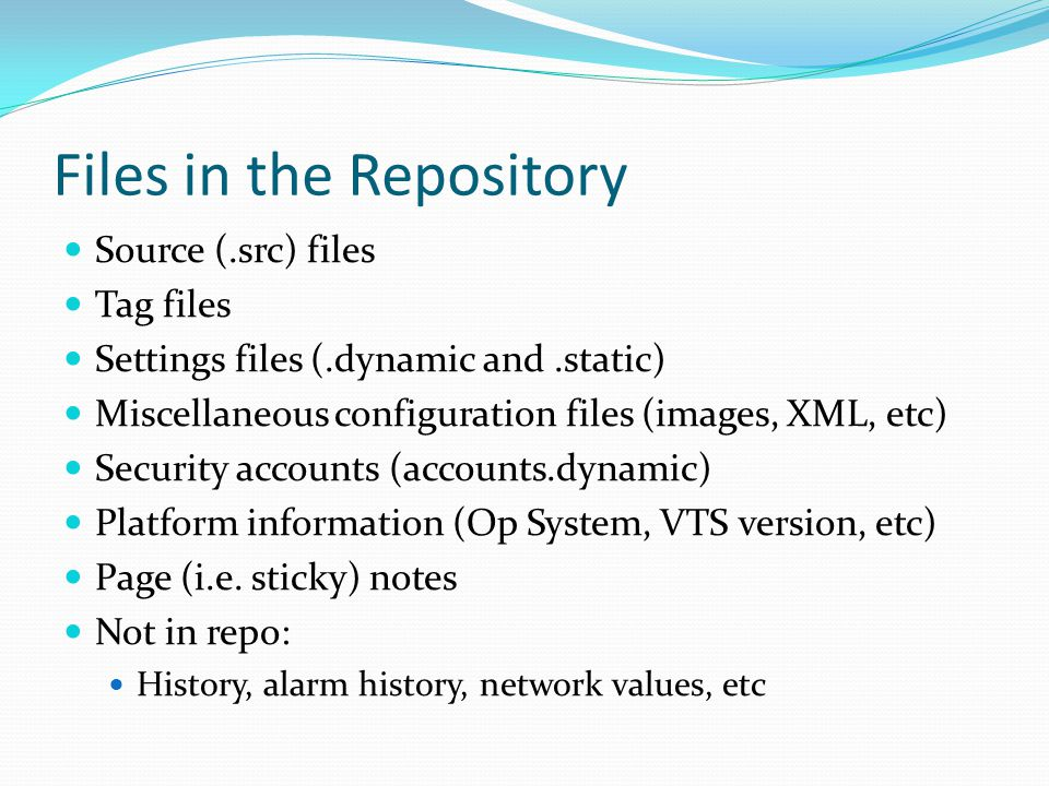 Files in the Repository Source (.src) files Tag files Settings files (.dynamic and.static) Miscellaneous configuration files (images, XML, etc) Security accounts (accounts.dynamic) Platform information (Op System, VTS version, etc) Page (i.e.