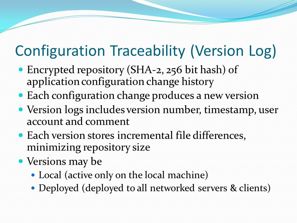 Configuration Traceability (Version Log) Encrypted repository (SHA-2, 256 bit hash) of application configuration change history Each configuration change produces a new version Version logs includes version number, timestamp, user account and comment Each version stores incremental file differences, minimizing repository size Versions may be Local (active only on the local machine) Deployed (deployed to all networked servers & clients)