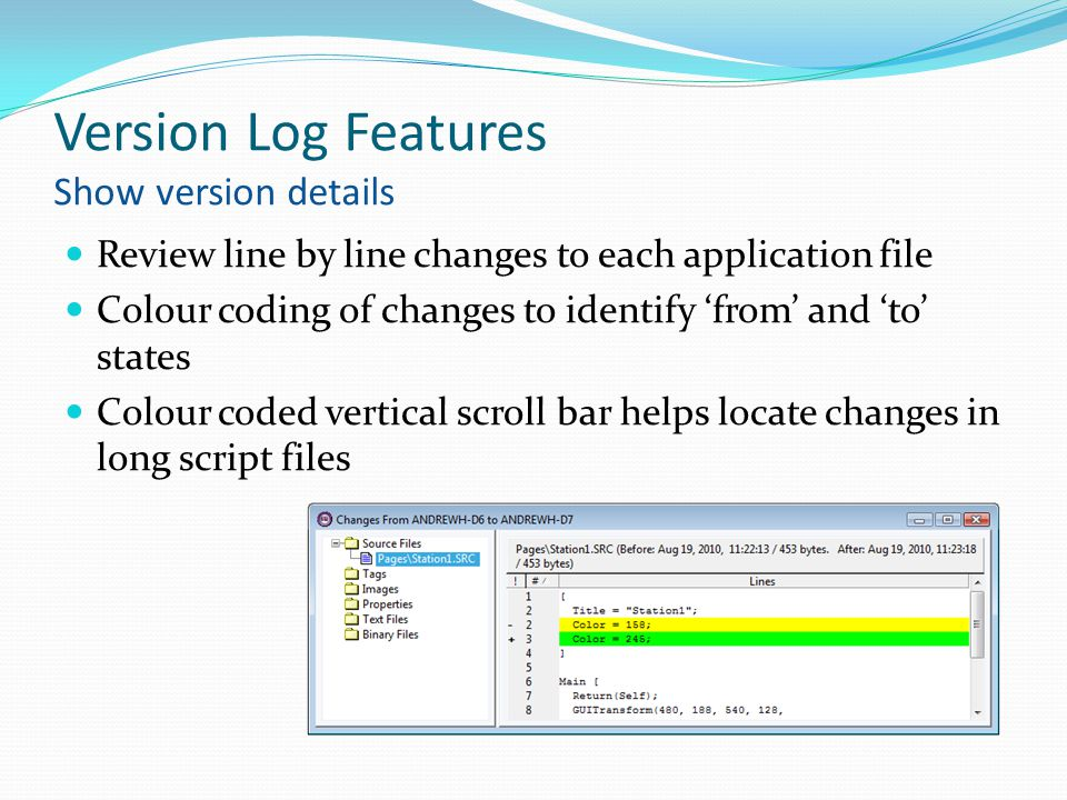 Version Log Features Show version details Review line by line changes to each application file Colour coding of changes to identify 'from' and 'to' states Colour coded vertical scroll bar helps locate changes in long script files