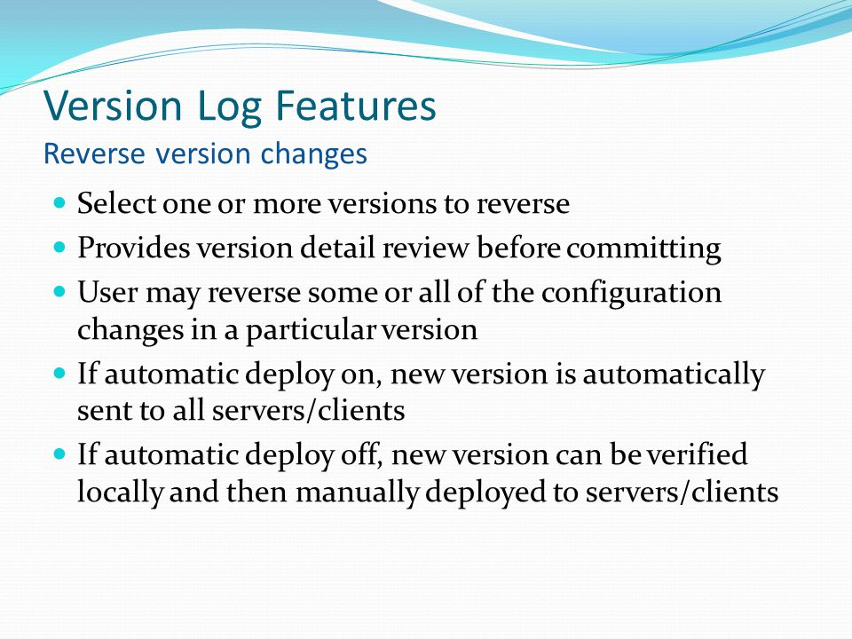 Version Log Features Reverse version changes Select one or more versions to reverse Provides version detail review before committing User may reverse some or all of the configuration changes in a particular version If automatic deploy on, new version is automatically sent to all servers/clients If automatic deploy off, new version can be verified locally and then manually deployed to servers/clients