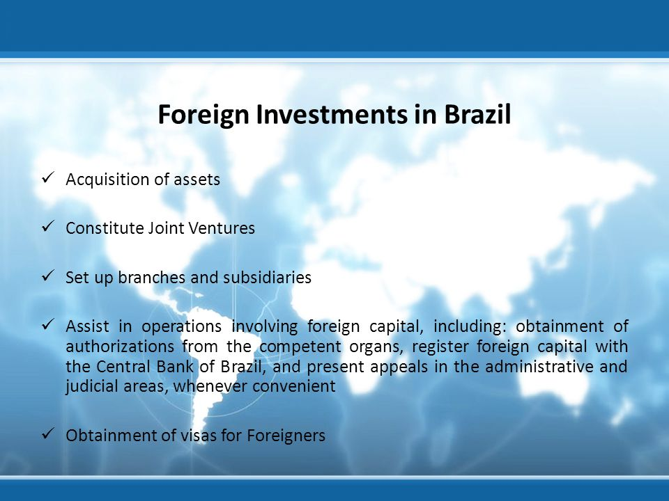 Foreign Investments in Brazil Acquisition of assets Constitute Joint Ventures Set up branches and subsidiaries Assist in operations involving foreign capital, including: obtainment of authorizations from the competent organs, register foreign capital with the Central Bank of Brazil, and present appeals in the administrative and judicial areas, whenever convenient Obtainment of visas for Foreigners Visita ao banco Votorantim - Agosto 2012