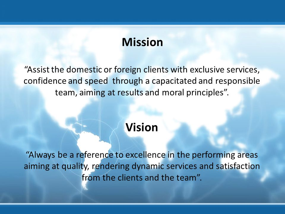 Assist the domestic or foreign clients with exclusive services, confidence and speed through a capacitated and responsible team, aiming at results and moral principles .