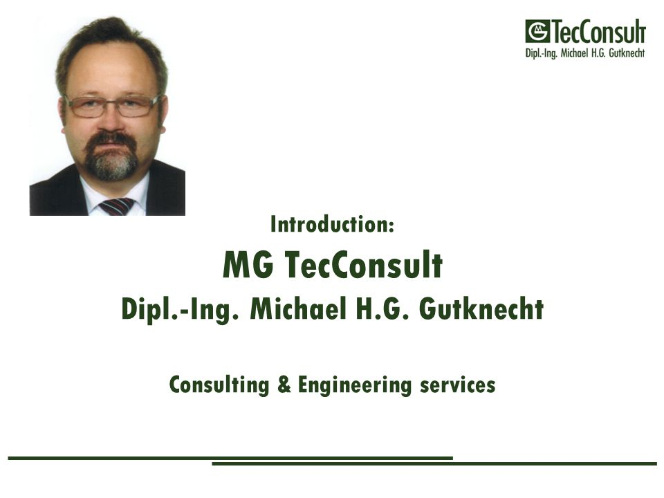 Introduction: MG TecConsult Dipl.-Ing. Michael H.G. Gutknecht Consulting & Engineering services