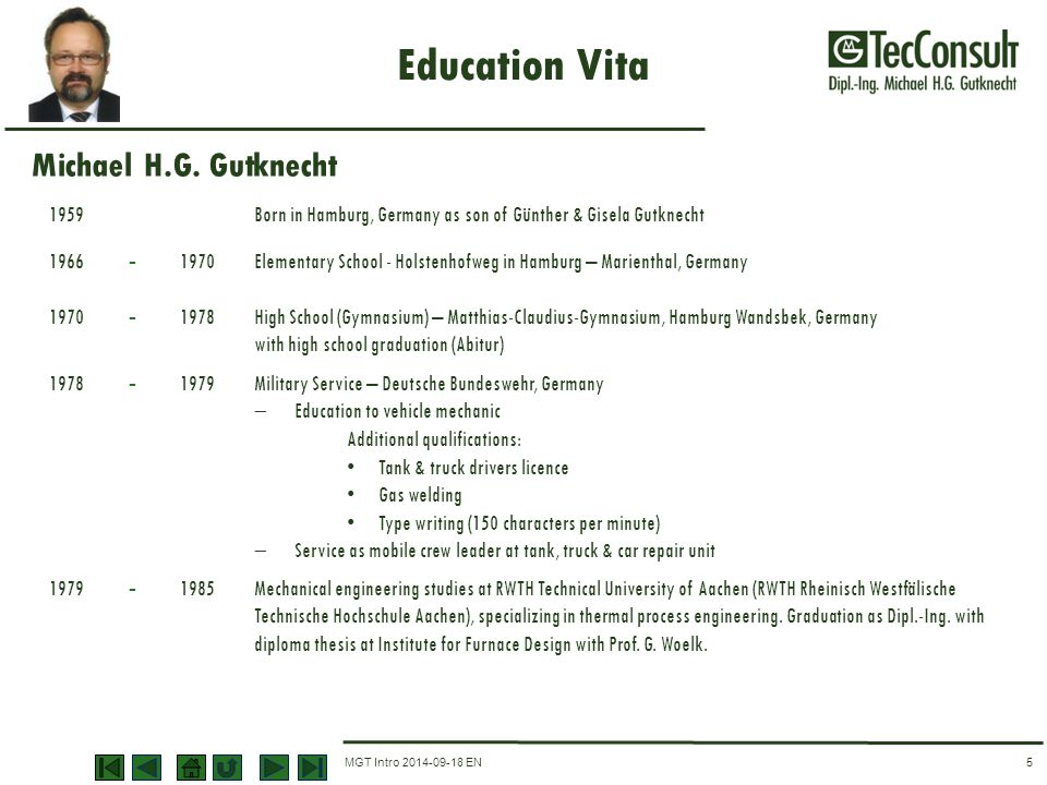 MGT Intro 2014-09-18 EN Education Vita 5 1959Born in Hamburg, Germany as son of Günther & Gisela Gutknecht 1966 - 1970Elementary School - Holstenhofweg in Hamburg – Marienthal, Germany 1970 - 1978High School (Gymnasium) – Matthias-Claudius-Gymnasium, Hamburg Wandsbek, Germany with high school graduation (Abitur) 1978 - 1979Military Service – Deutsche Bundeswehr, Germany  Education to vehicle mechanic Additional qualifications: Tank & truck drivers licence Gas welding Type writing (150 characters per minute)  Service as mobile crew leader at tank, truck & car repair unit 1979 - 1985Mechanical engineering studies at RWTH Technical University of Aachen (RWTH Rheinisch Westfälische Technische Hochschule Aachen), specializing in thermal process engineering.