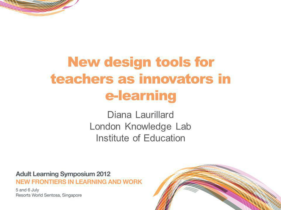 New design tools for teachers as innovators in e-learning Diana Laurillard London Knowledge Lab Institute of Education