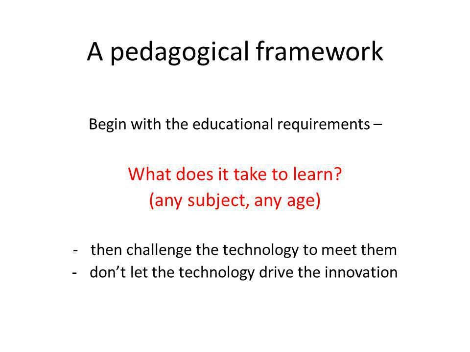 A pedagogical framework Begin with the educational requirements – What does it take to learn? (any subject, any age) -then challenge the technology to