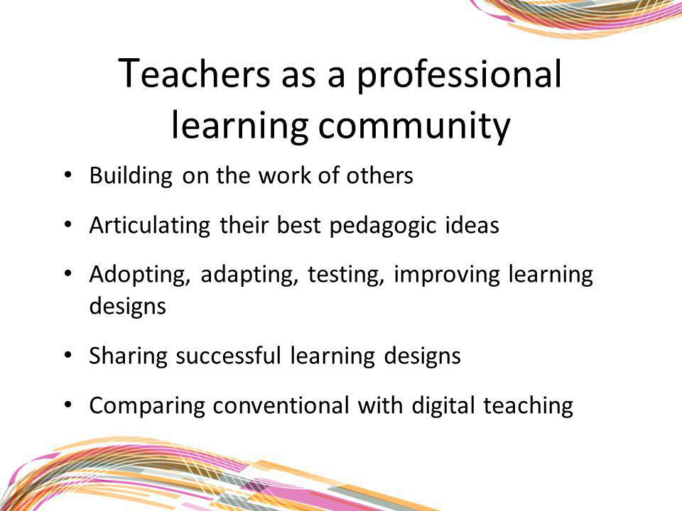 T eachers as a professional learning community Building on the work of others Articulating their best pedagogic ideas Adopting, adapting, testing, imp