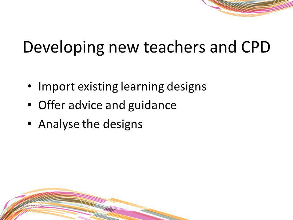 Developing new teachers and CPD Import existing learning designs Offer advice and guidance Analyse the designs