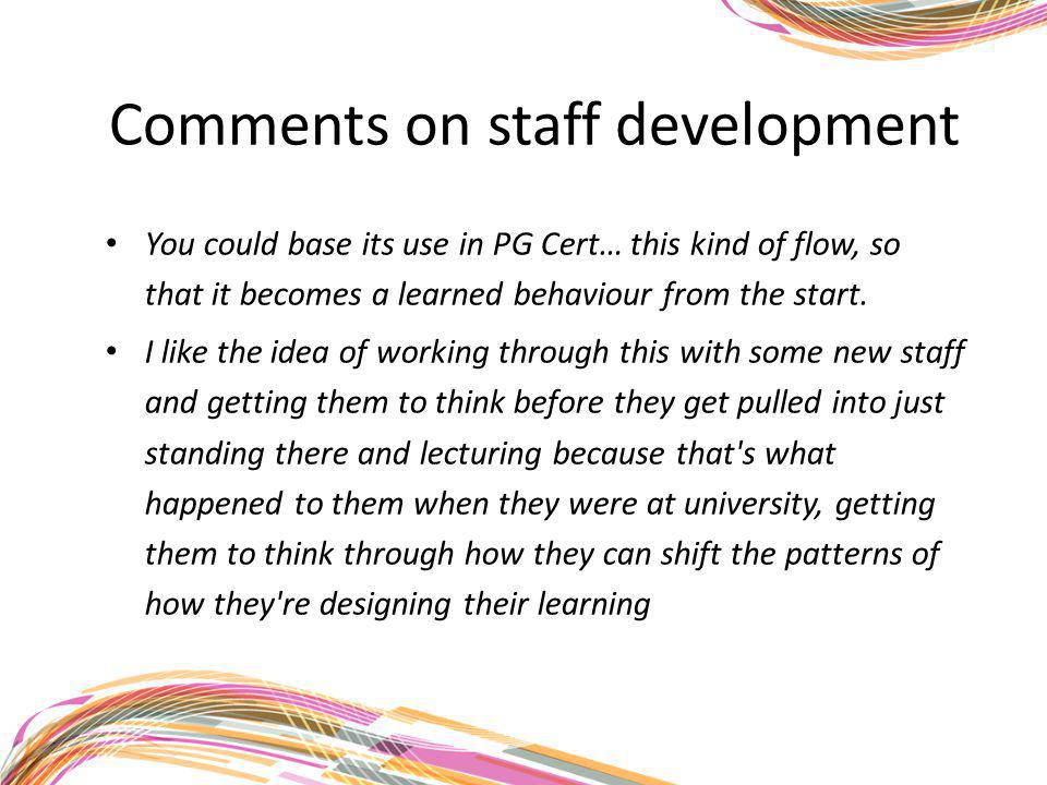Comments on staff development You could base its use in PG Cert… this kind of flow, so that it becomes a learned behaviour from the start. I like the