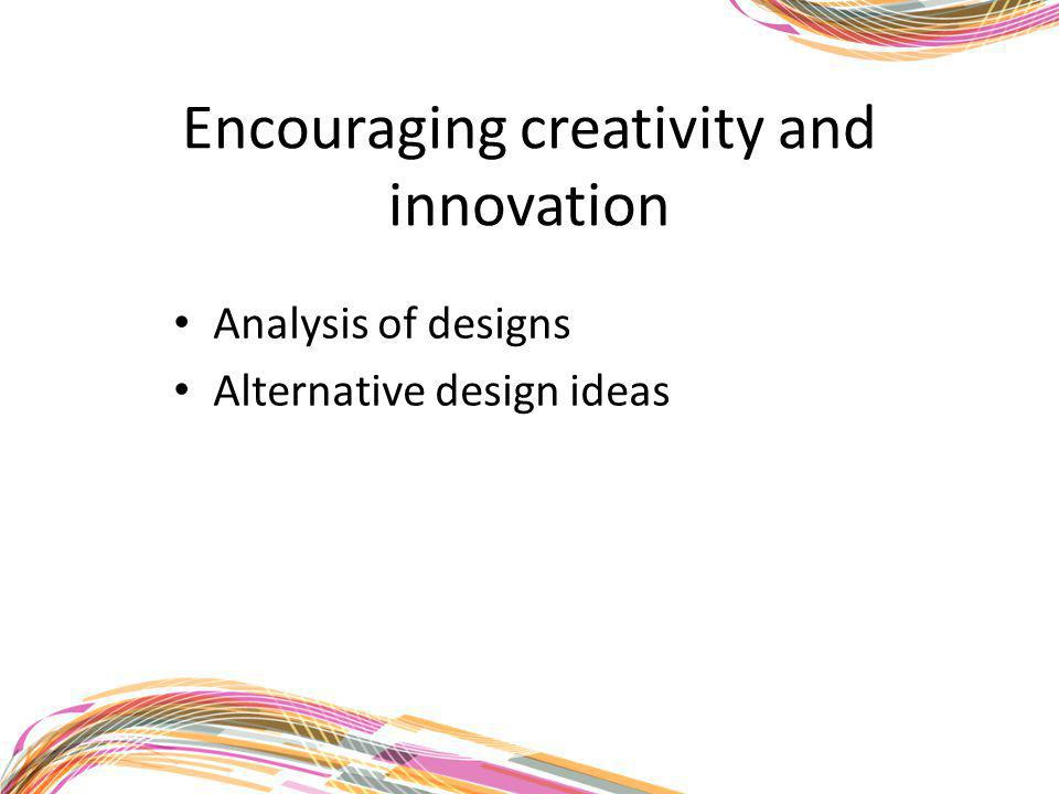 Encouraging creativity and innovation Analysis of designs Alternative design ideas