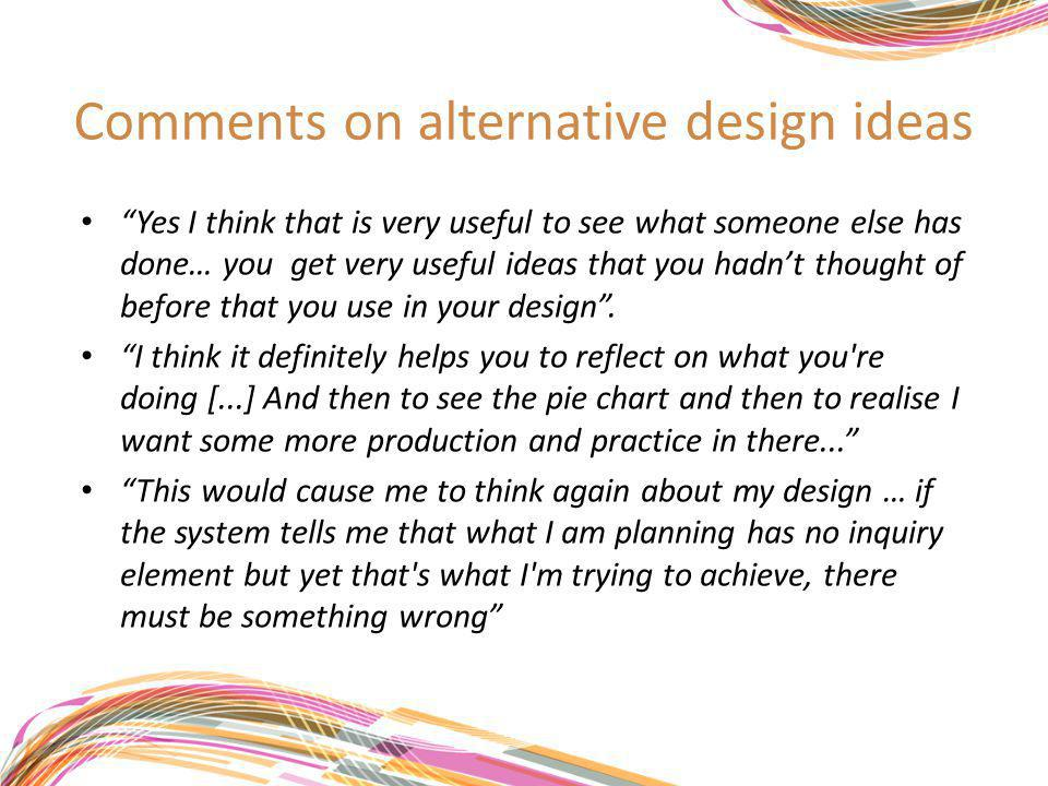Comments on alternative design ideas Yes I think that is very useful to see what someone else has done… you get very useful ideas that you hadn't thought of before that you use in your design .