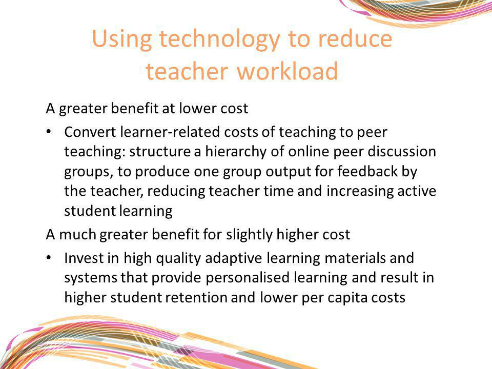 Using technology to reduce teacher workload A greater benefit at lower cost Convert learner-related costs of teaching to peer teaching: structure a hierarchy of online peer discussion groups, to produce one group output for feedback by the teacher, reducing teacher time and increasing active student learning A much greater benefit for slightly higher cost Invest in high quality adaptive learning materials and systems that provide personalised learning and result in higher student retention and lower per capita costs
